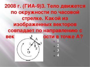 2008 г. (ГИА-9)3. Тело движется по окружности по часовой стрелке. Какой из из