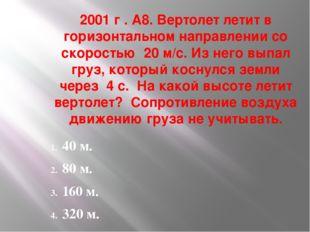 2001 г . А8. Вертолет летит в горизонтальном направлении со скоростью 20 м/с.
