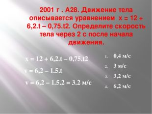 2001 г . А28. Движение тела описывается уравнением х = 12 + 6,2.t – 0,75.t2.