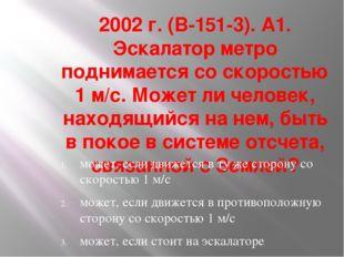 2002 г. (В-151-3). А1. Эскалатор метро поднимается со скоростью 1 м/с. Может