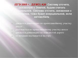 (ЕГЭ 2005 г., ДЕМО) А26. Систему отсчета, связанную с Землей, будем считать и