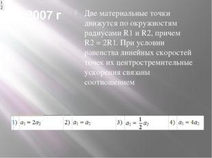2007 г Две материальные точки движутся по окружностям радиусами R1 и R2, прич