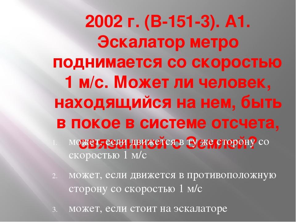 2002 г. (В-151-3). А1. Эскалатор метро поднимается со скоростью 1 м/с. Может...