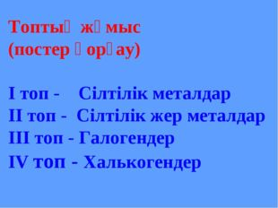 Топтық жұмыс (постер қорғау) І топ - Сілтілік металдар ІІ топ - Сілтілік жер