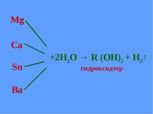Mg Ca Sn Ba +2Н2О → R (OH)2 + H2↑ гидроксидтер