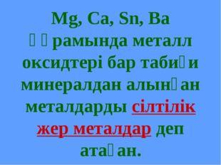 Mg, Ca, Sn, Ba құрамында металл оксидтері бар табиғи минералдан алынған метал