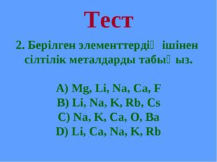 Тест 2. Берілген элементтердің ішінен сілтілік металдарды табыңыз. А) Mg, Li,