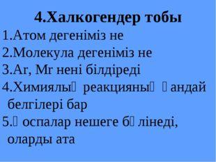 4.Халкогендер тобы Атом дегеніміз не Молекула дегеніміз не Ar, Mr нені білдір