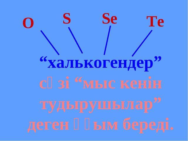"""S Se Te O """"халькогендер"""" сөзі """"мыс кенін тудырушылар"""" деген ұғым береді."""