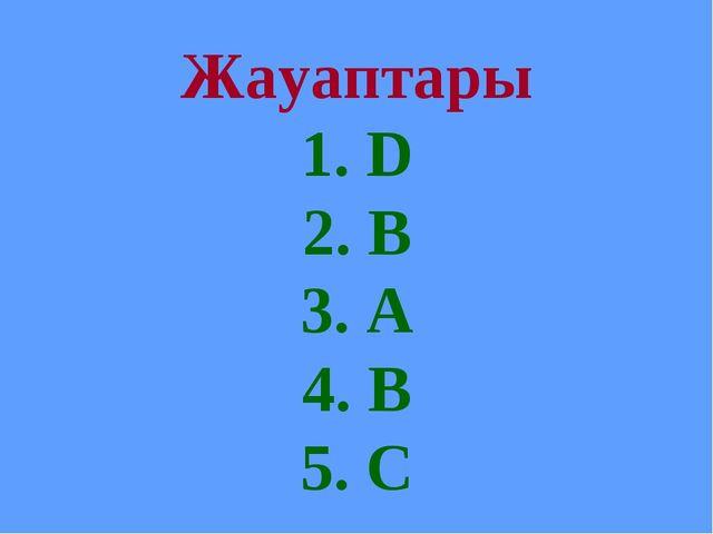Жауаптары 1. D 2. B 3. A 4. B 5. C