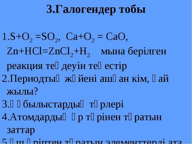 3.Галогендер тобы S+O2 =SO2, Ca+O2 = CaO, Zn+HCl=ZnCl2+H2 мына берілген реакц...