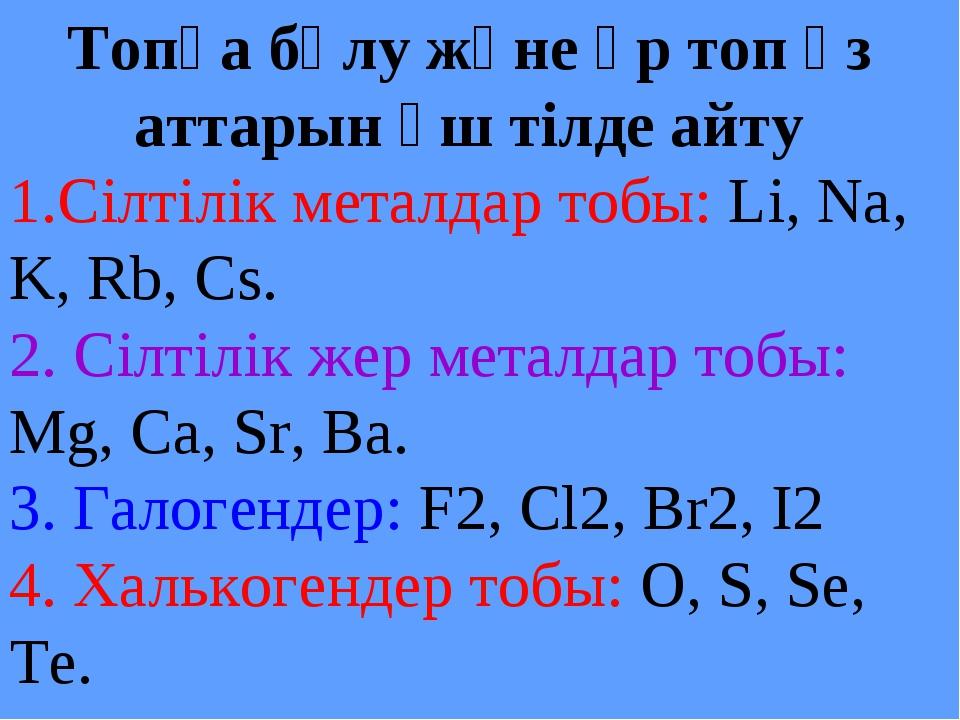 Топқа бөлу және әр топ өз аттарын үш тілде айту 1.Сілтілік металдар тобы: Li,...