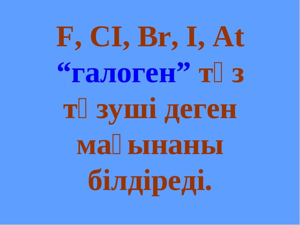 """F, CI, Br, I, At """"галоген"""" тұз түзуші деген мағынаны білдіреді."""