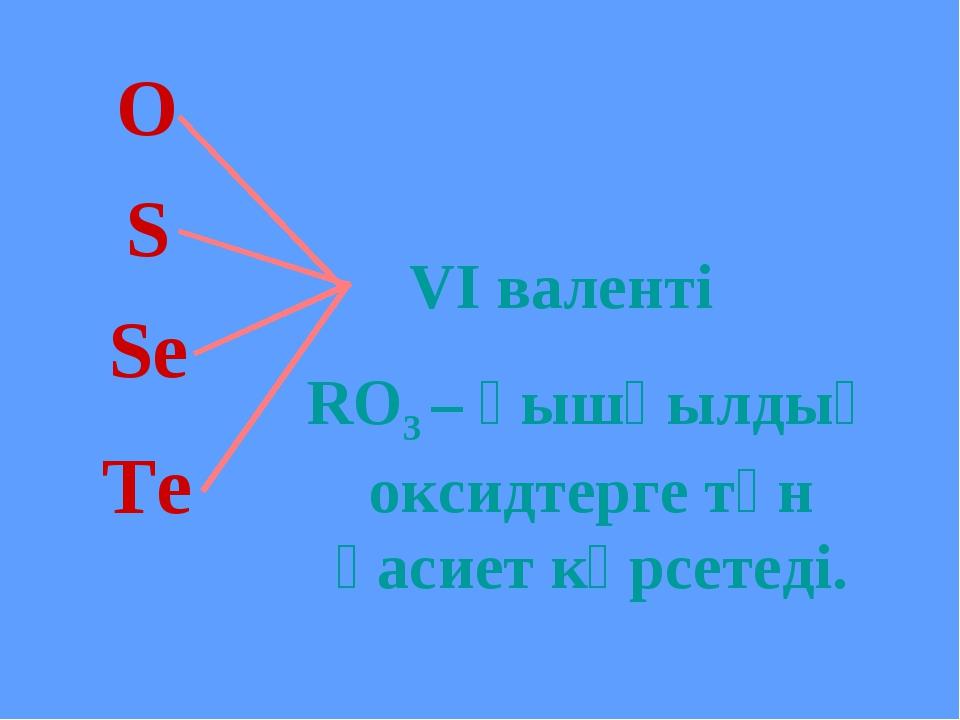 S Se Te O VI валенті RO3 – қышқылдық оксидтерге тән қасиет көрсетеді.