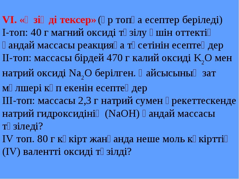 VI. «Өзіңді тексер» (әр топқа есептер беріледі) І-топ: 40 г магний оксиді түз...