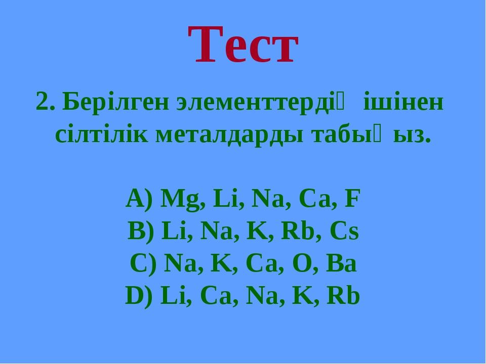 Тест 2. Берілген элементтердің ішінен сілтілік металдарды табыңыз. А) Mg, Li,...