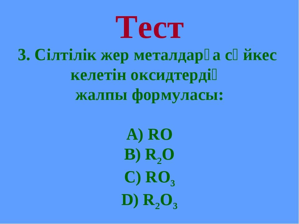 Тест 3. Сілтілік жер металдарға сәйкес келетін оксидтердің жалпы формуласы: А...
