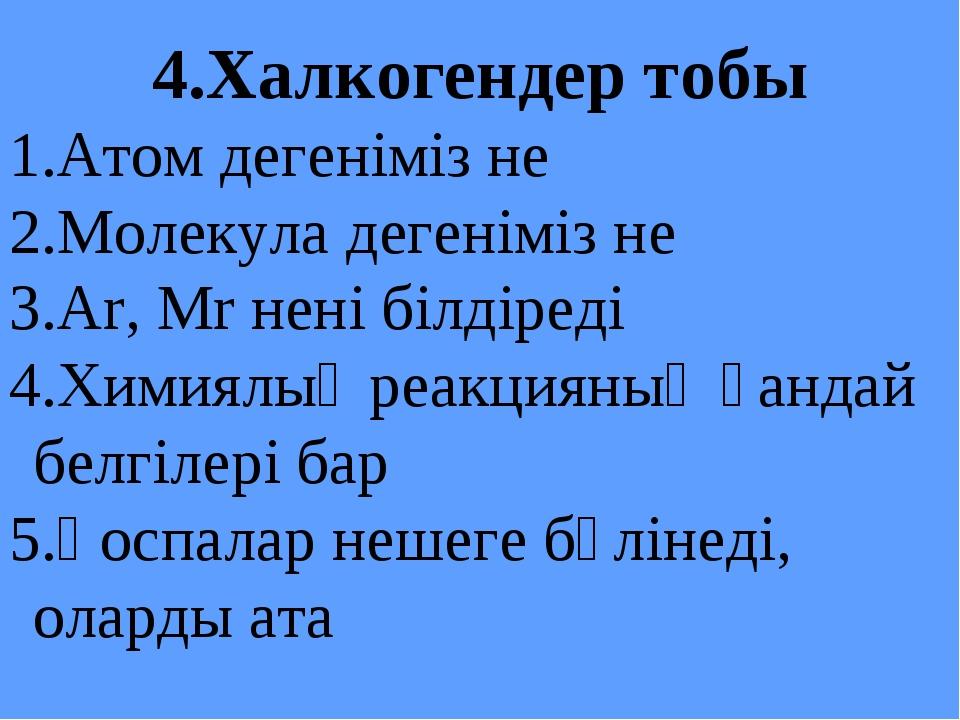 4.Халкогендер тобы Атом дегеніміз не Молекула дегеніміз не Ar, Mr нені білдір...