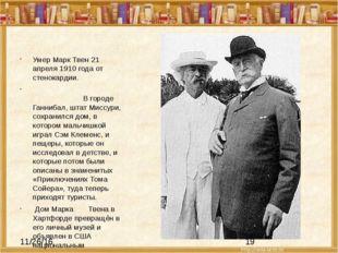 Умер Марк Твен 21 апреля 1910 года от стенокардии. В городеГаннибал, штатМ