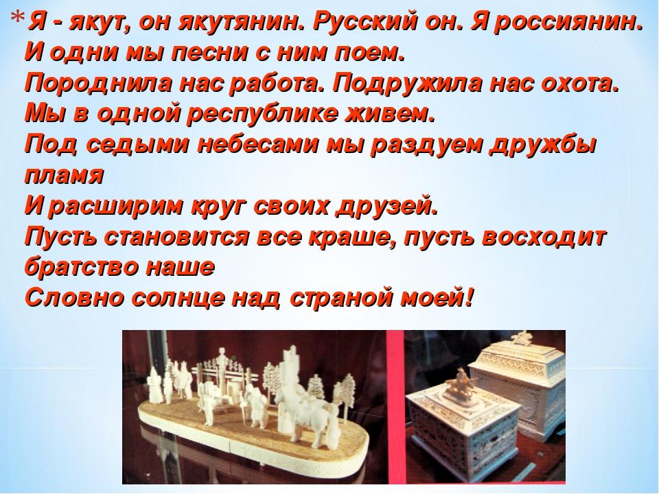 Я - якут, он якутянин. Русский он. Я россиянин. И одни мы песни с ним поем. П...