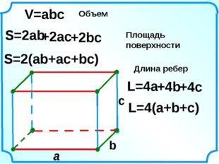 a c V=abc S=2ab S=2(ab+ac+bc) L=4(a+b+c) L=4a b Объем Площадь поверхности Дл