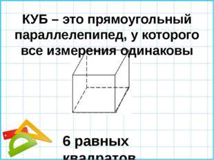 КУБ – это прямоугольный параллелепипед, у которого все измерения одинаковы 6
