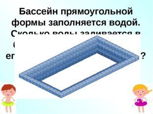 Бассейн прямоугольной формы заполняется водой. Сколько воды заливается в басс