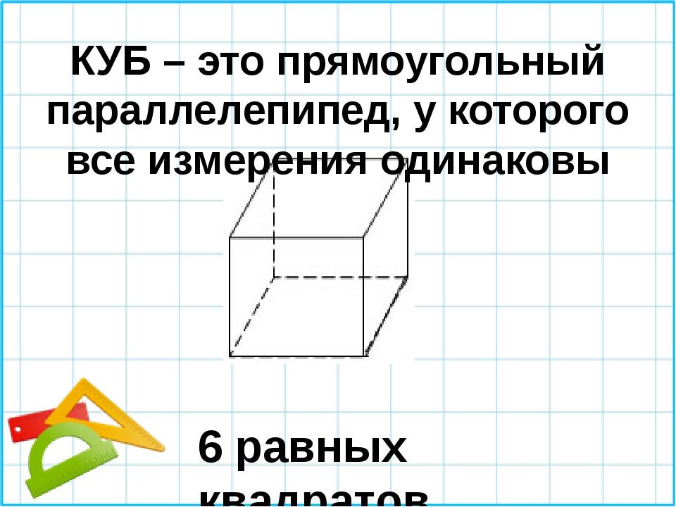КУБ – это прямоугольный параллелепипед, у которого все измерения одинаковы 6...