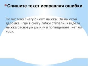 Спишите текст исправляя ошибки По чистому снегу бижит мыжка. За мыжкой дарошк