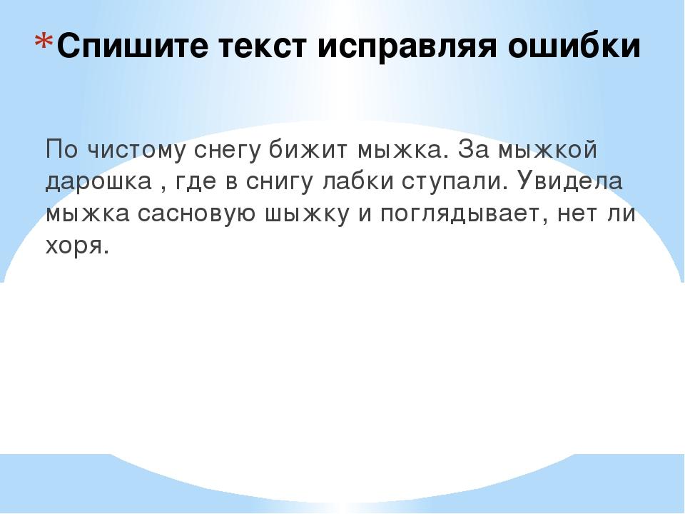 Спишите текст исправляя ошибки По чистому снегу бижит мыжка. За мыжкой дарошк...
