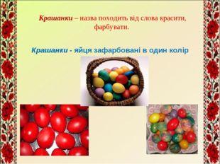 Крашанки – назва походить від слова красити, фарбувати. Крашанки - яйця зафар