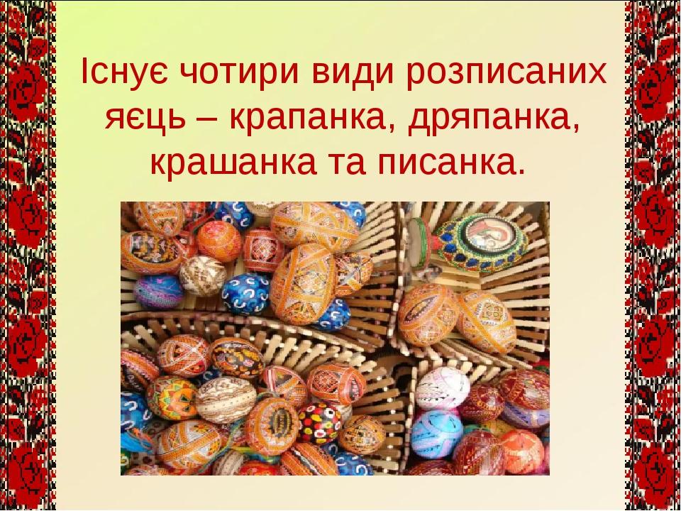 Існує чотири види розписаних яєць – крапанка, дряпанка, крашанка та писанка.