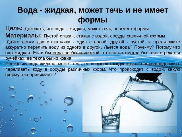Вода - жидкая, может течь и не имеет формы Цель: Доказать, что вода – жидкая,...