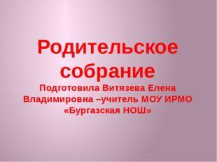 Родительское собрание Подготовила Витязева Елена Владимировна –учитель МОУ ИР