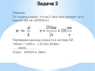 Задача 2 Решение. По графику видно, что за 2 часа тело пройдёт путь, равный 2