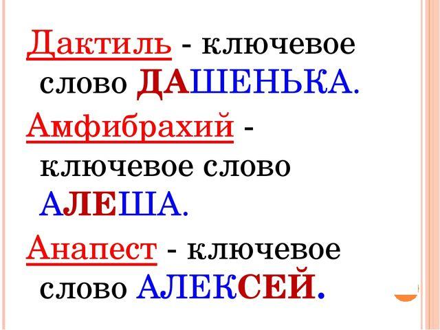 Дактиль - ключевое слово ДАШЕНЬКА. Амфибрахий - ключевое слово АЛЕША. Анапест...