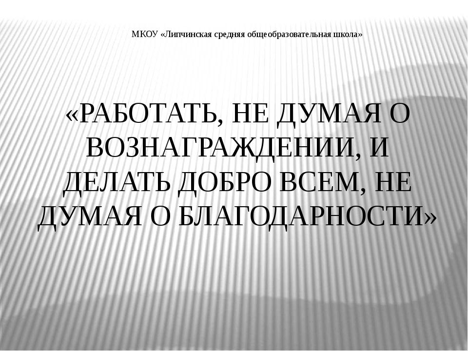 МКОУ «Липчинская средняя общеобразовательная школа» «РАБОТАТЬ, НЕ ДУМАЯ О ВОЗ...