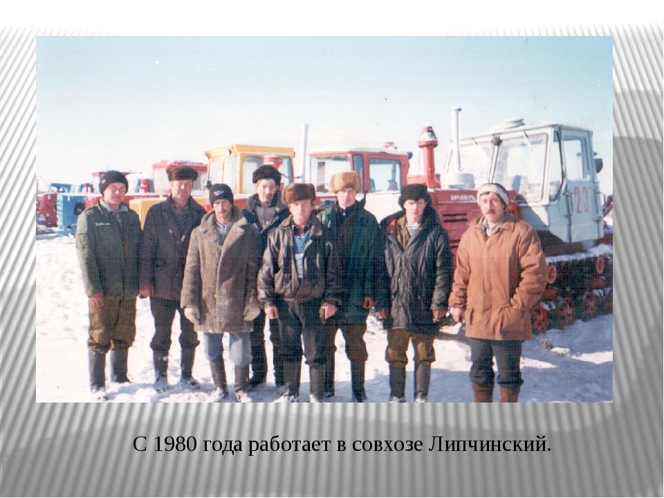 С 1980 года работает в совхозе Липчинский.