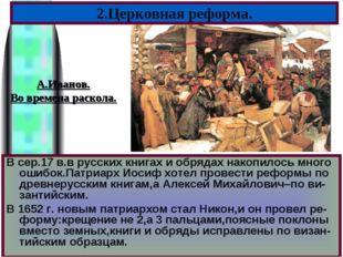 В сер.17 в.в русских книгах и обрядах накопилось много ошибок.Патриарх Иосиф