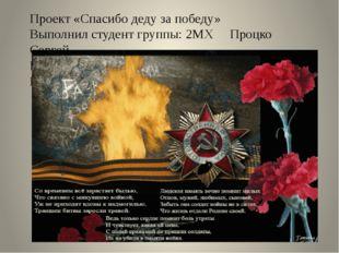 Проект «Спасибо деду за победу» Выполнил студент группы: 2МХ Процко Сергей Ру