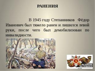 РАНЕНИЯ В1945 годуСтепанников Фёдор Иванович был тяжело ранен и лишился лев