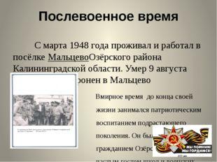 Послевоенное время С марта1948 годапроживал и работал в посёлкеМальцевоОзё