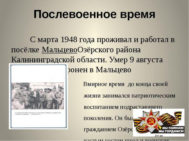 Послевоенное время С марта1948 годапроживал и работал в посёлкеМальцевоОзё...