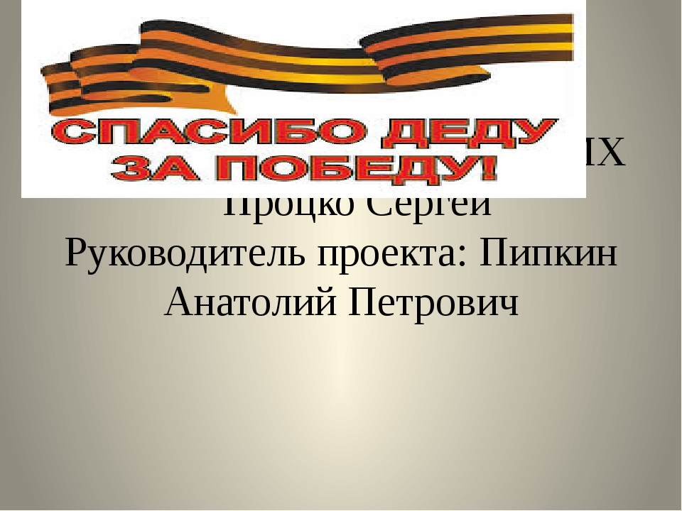 Проект «Спасибо деду за победу» Выполнил студент группы: 2МХ Процко Сергей Ру...