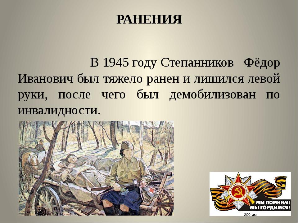РАНЕНИЯ В1945 годуСтепанников Фёдор Иванович был тяжело ранен и лишился лев...