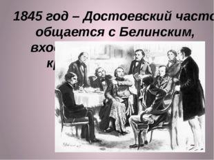 1845 год – Достоевский часто общается с Белинским, входит в литературный круж