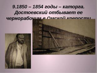 9.1850 – 1854 годы – каторга. Достоевский отбывает ее чернорабочим в Омской к