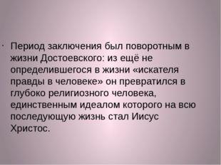 Период заключения был поворотным в жизни Достоевского: из ещё не определившег
