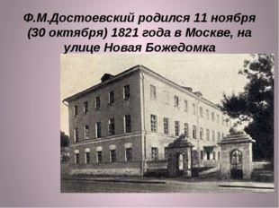 Ф.М.Достоевский родился 11 ноября (30 октября) 1821 года в Москве, на улице Н