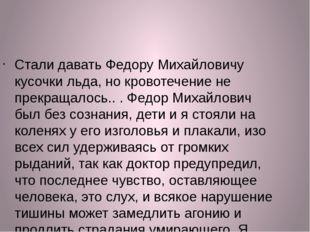 Стали давать Федору Михайловичу кусочки льда, но кровотечение не прекращалось